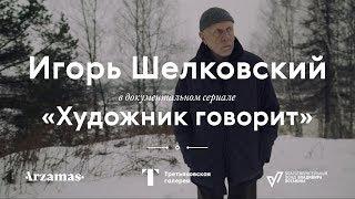 ИГОРЬ ШЕЛКОВСКИЙ / Документальный сериал «Художник говорит»