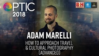 Optic 2018 | How to Approach Travel & Cultural Photography (Advanced) | Adam Marelli