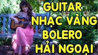 GUITAR NHẠC VÀNG HẢI NGOẠI TUYỂN CHỌN HAY NHẤT | Nhạc Bolero Trữ Tình Quê Hương Không Lời Chọn Lọc