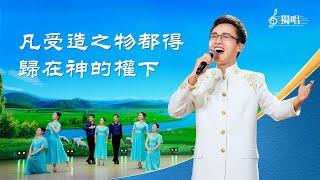 全能神教會獨唱詩歌《凡受造之物都得歸在神的權下》【歌伴舞】