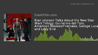 Rian Johnson Talks About His New Star Wars Trilogy, Guillermo del Toro, American Werewolf remake, Ge