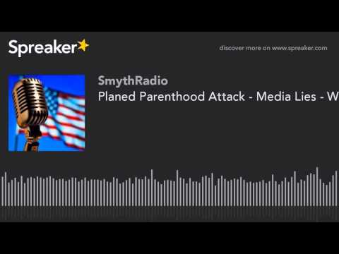Planed Parenthood Attack - Media Lies - World War 3 Begins