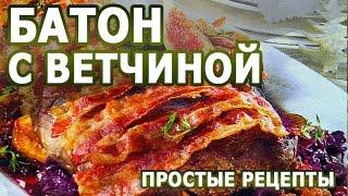Рецепты блюд. Запеченный батон с ветчиной рецепт приготовления