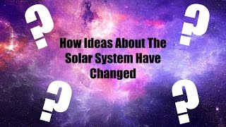 HOW IDEAS ABOUT THE SOLAR SYSTEM HAVE CHANGED OVER TIME