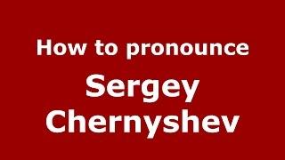 How to pronounce Sergey Chernyshev (Russian/Russia)  - PronounceNames.com