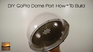 DIY GoPro Dome Port: Step-By-Step How To Build
