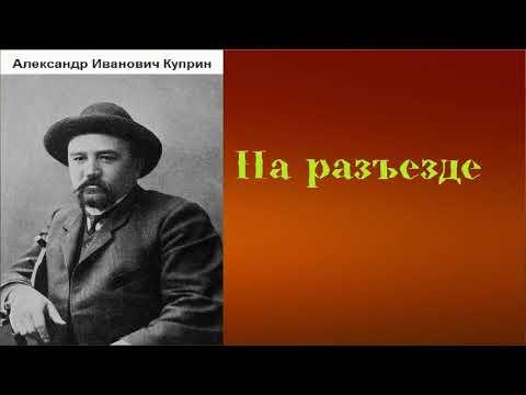 Александр Иванович Куприн.  На разъезде.  аудиокнига.