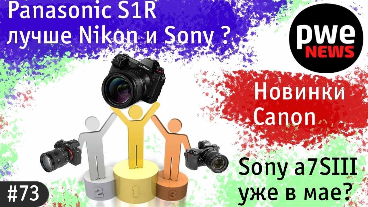 PWE News #73 | Panasonic S1R лучше Nikon и Sony? Новинки Canon. Sony A7sIII будет в мае?