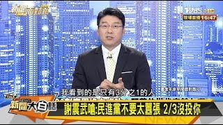 謝震武嗆:民進黨不要太囂張 2/3沒投你 新聞大白話 20200116