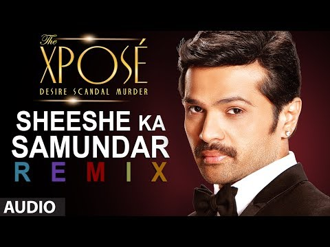 The Xposé: Sheeshe Ka Samundar (Remix) | Full Audio Song | Ankit Tiwari | Himesh Reshammiya