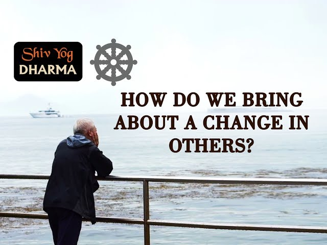 SHIV YOG DHARMA: How Do We Bring About a Change in Others?