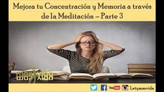 Mejora tu Concentracion y Memoria a traves de la Meditacion - Parte 3