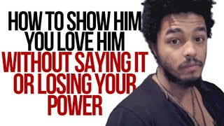 How To Show Him You Love Him Without Saying It Or Losing Your Power