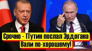 Срочно - Путин послал Эрдогана - Никаких МИРОТВОРЦЕВ - Новости и политика
