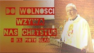 Do wolności wzywa nas Chrystus - ks. Piotr Glas