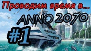 Проводим время в... ANNO 2070 -- #1 -- Пора валить отсюда!