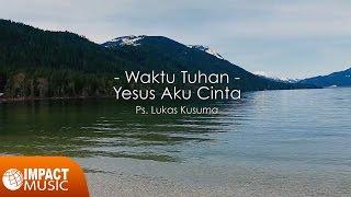 Ps. Lukas Kusuma - Waktu Tuhan, Yesus aku cinta