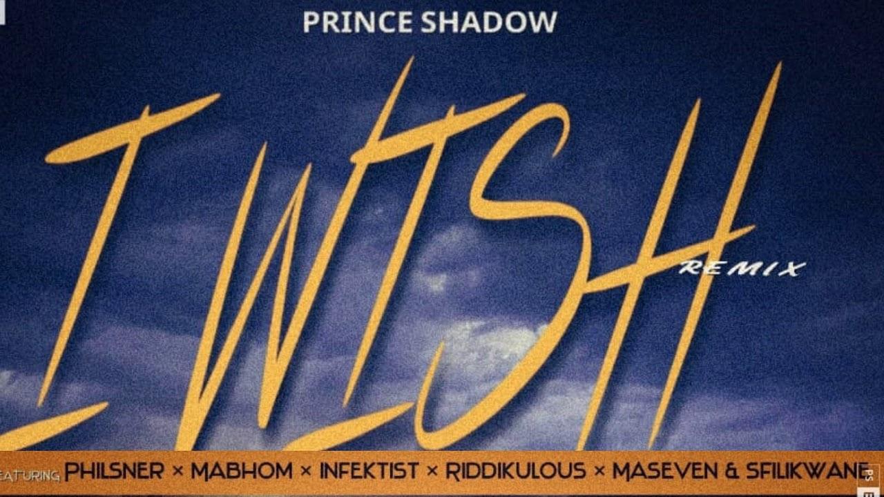 Download Prince Shadow - I Wish (Remix) (ft Philsner, Mabhom, Infektist, Riddikulous, Maseven & Sfilikwane)