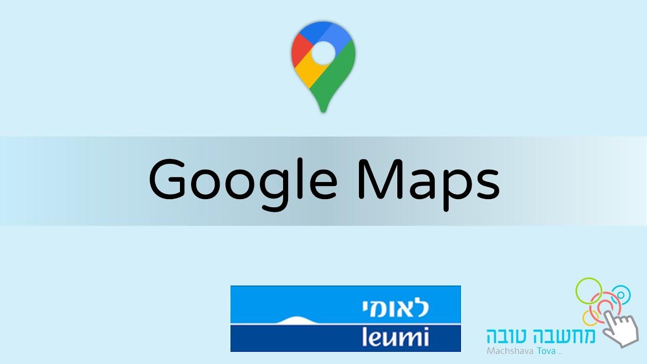 Google Maps - מפות 24.03.21