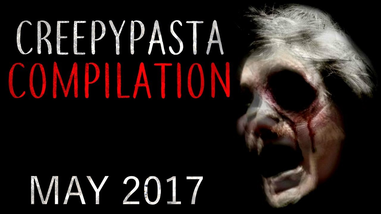 CREEPYPASTA COMPILATION- MAY 2017