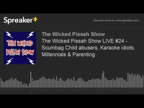 The Wicked Pissah Show LIVE #24 - Scumbag Child abusers, Karaoke idiots, Millennials & Parenting