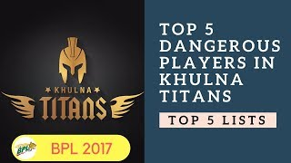 Top 5 Dangerous Players in Khulna Titans |  BPL 2017