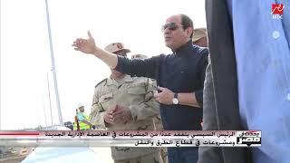 الرئيس السيسي يتفقد عددا من مشروعات العاصمة الإدارية الجديدة ومشروعات للطرق والنقل