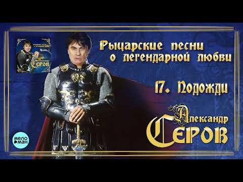 Александр Серов - Подожди Альбом Рыцарские песни о легендарной любви