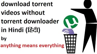 How to download torrent videos without torrent downloader  in Hindi by anything means everything