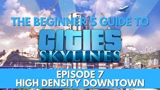 Cities Skylines - How to - High Density Downtown - Episode 7 - Updated for 2018