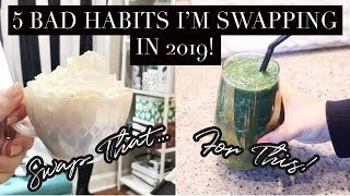 5 BAD HABITS I'M SWAPPING IN 2019!
