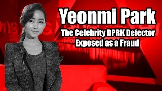Yeonmi Park the Celebrity DPRK Defector Exposed!