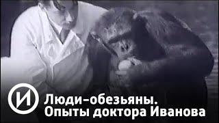 Люди-обезьяны. Секретные опыты доктора Иванова | Телеканал
