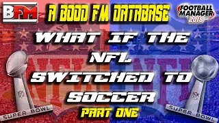 FM18 - What If The NFL Switched to Soccer - Part 1 - FM Editor - Football Manager 2018
