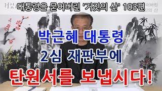대통령을 묻어버린 '거짓의 산' 103편 | 박근혜 대통령 2심 재판부에 탄원서를 보냅시다!