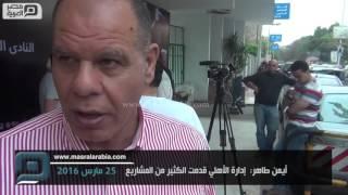 مصر العربية   أيمن طاهر:  إدارة اﻷهلي قدمت الكثير من المشاريع