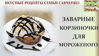 Заварные корзиночки для мороженого, фруктов вкусные рецепты семьи Савченко