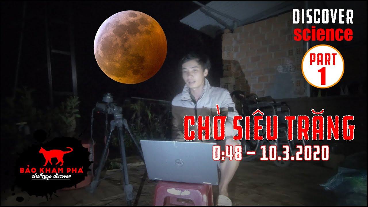 HIỆN TƯỢNG KÌ THÚ [ TẬP 1] Cả đêm đón chờ siêu trăng khổng lồ vào 0 giờ 48' ngày 10.03.2020