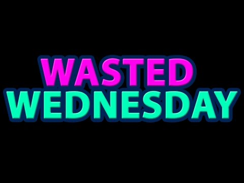 WASTED WEDNESDAY LIVE STREAM (Ep# who the fuck knows)