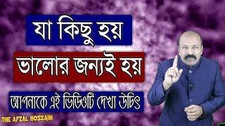বিশ্বাস করুন যা কিছু হয় , ভালোর জন্যই হয় | Success Motivational Video in Bangla by Afzal Hossain