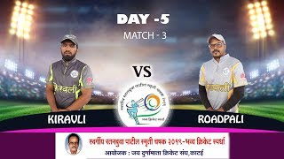 ROADPALI vs KIRAVALI , MATCH 03, LT. RATANBUWA PATIL SMRUTI CHASHAK 2019 (DAY 5)