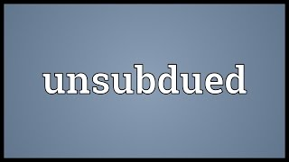 Unsubdued Meaning