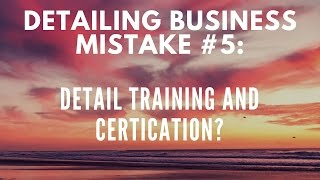 Auto Detailing Business Mistake #5: Detail Training, Do You Need It?