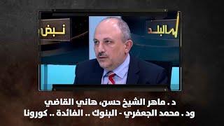 د . ماهر الشيخ حسن، هاني القاضي ود . محمد الجعفري - البنوك .. الفائدة .. كورونا - نبض البلد