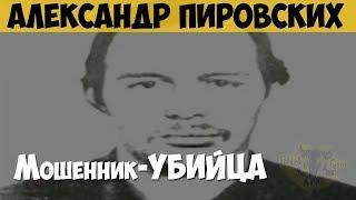 Александр Пировских. Серийный убийца. Мошенник убийца
