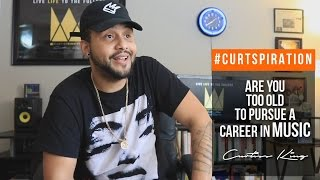 Are You TOO OLD To STILL BE PURSUING A Career In MUSIC? HELL NO! #Curtspiration