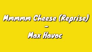 Mmmmm Cheese(Reprise) - Max Havoc