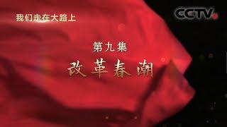 《我们走在大路上》 第九集 改革春潮  CCTV