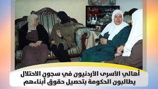 أهالي الأسرى الأردنيون  في سجون الاحتلال يطالبون الحكومة بتحصيل حقوق أبناءهم