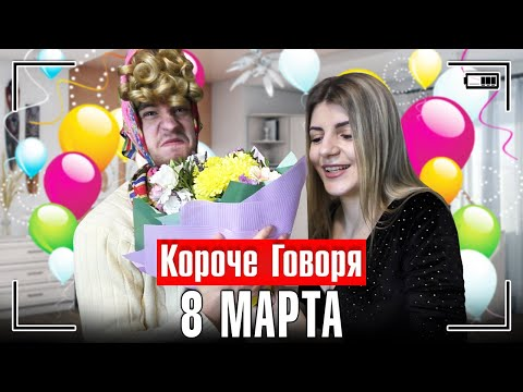 КОРОЧЕ ГОВОРЯ, 8 МАРТА [женский день]